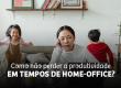 Como não perder a produtividade em tempos de home office?